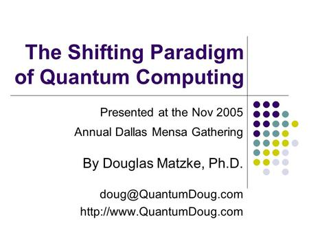 The Shifting Paradigm of Quantum Computing Presented at the Nov 2005 Annual Dallas Mensa Gathering By Douglas Matzke, Ph.D.