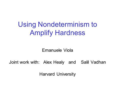 Using Nondeterminism to Amplify Hardness Emanuele Viola Joint work with: Alex Healy and Salil Vadhan Harvard University.