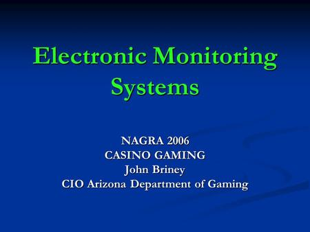 Electronic Monitoring Systems NAGRA 2006 CASINO GAMING John Briney CIO Arizona Department of Gaming.