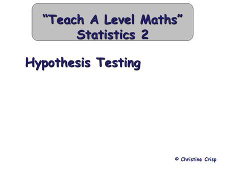 "Hypothesis Testing ""Teach A Level Maths"" Statistics 2 Hypothesis Testing © Christine Crisp."
