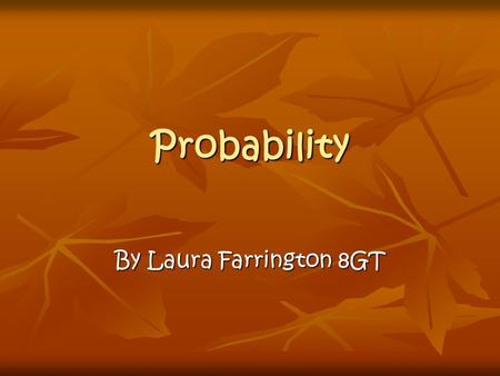 Probability By Laura Farrington 8GT. What is Probability? Probability is about the chance of something happening. When we talk about how probable something.