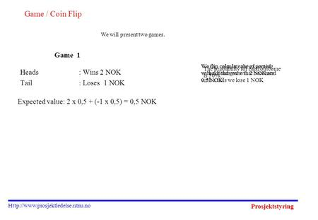 Prosjektstyring  Game / Coin Flip Heads: Wins 2 NOK Tail: Loses 1 NOK We will present two games. We flip coin, in case.