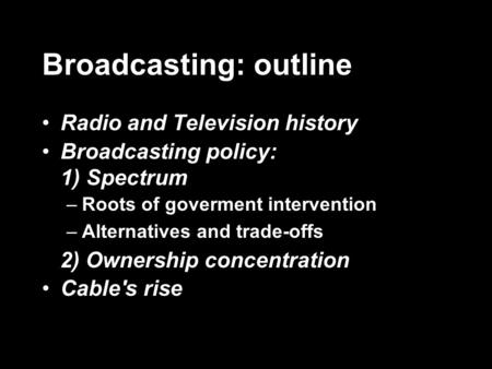 Broadcasting: outline Radio and Television history Broadcasting policy: 1) Spectrum –Roots of goverment intervention –Alternatives and trade-offs 2) Ownership.