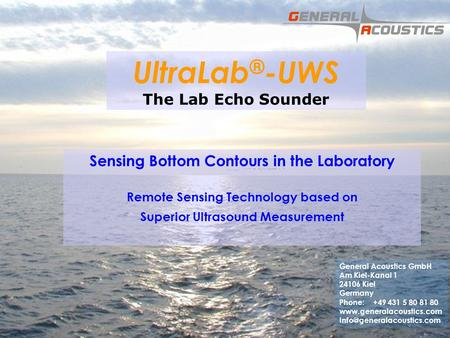 GENERAL ACOUSTICS © UltraLab ® -UWS The Lab Echo Sounder Sensing Bottom Contours in the Laboratory Remote Sensing Technology based on Superior Ultrasound.