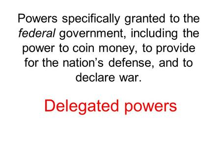 Powers specifically granted to the federal government, including the power to coin money, to provide for the nation's defense, and to declare war. Delegated.
