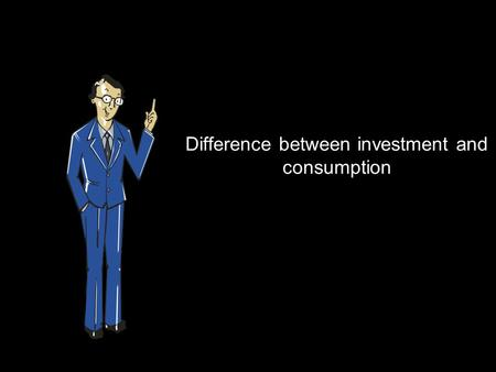 Difference between investment and consumption. Let's say you have Rs 1 lac with you. With the Rs 1 lac you start a business. The business earns Rs 20,000.