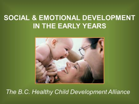 SOCIAL & EMOTIONAL DEVELOPMENT IN THE EARLY YEARS The B.C. Healthy Child Development Alliance.