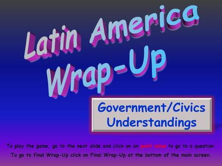 Government/Civics Understandings To play the game, go to the next slide and click on an point value to go to a question. To go to final Wrap-Up click on.