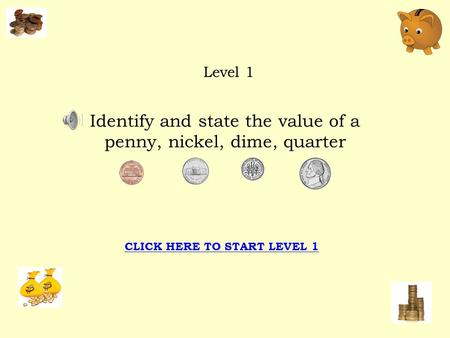 Identify and state the value of a penny, nickel, dime, quarter Level 1 CLICK HERE TO START LEVEL 1.