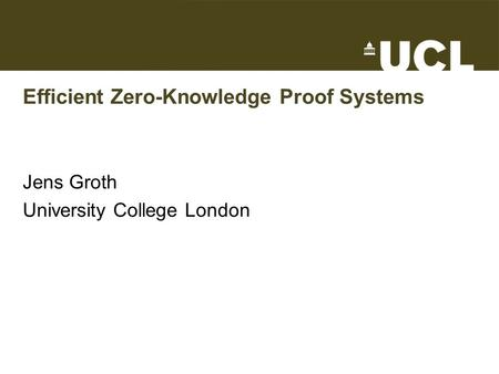 Efficient Zero-Knowledge Proof Systems Jens Groth University College London.