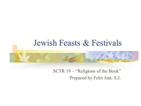 "Jewish Feasts & Festivals SCTR 19 – ""Religions of the Book"" Prepared by Felix Just, S.J."