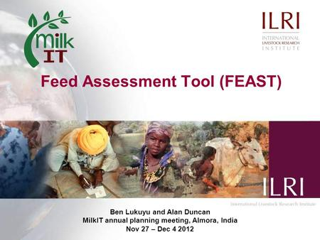 Feed Assessment Tool (FEAST) Ben Lukuyu and Alan Duncan MilkIT annual planning meeting, Almora, India Nov 27 – Dec 4 2012.