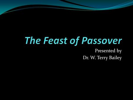 "Presented by Dr. W. Terry Bailey. The Feast of Passover Exodus 12:3-7 – ""Speak to all the congregation of Israel, saying: 'On the tenth of this month."