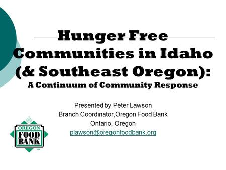 Hunger Free Communities in Idaho (& Southeast Oregon): A Continuum of Community Response Presented by Peter Lawson Branch Coordinator,Oregon Food Bank.