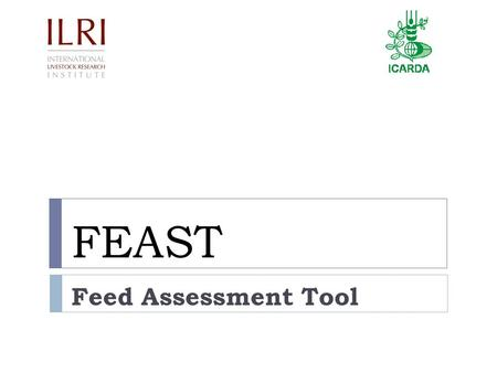 FEAST Feed Assessment Tool. Feed Assessment: The Problem Conventionally focuses on:  The feeds  Nutritive value of the feeds  Ways of improving the.