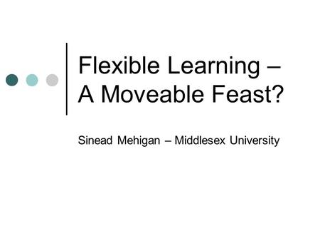 Flexible Learning – A Moveable Feast? Sinead Mehigan – Middlesex University.