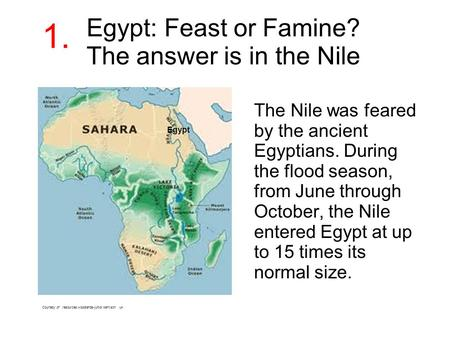 Egypt: Feast or Famine? The answer is in the Nile The Nile was feared by the ancient Egyptians. During the flood season, from June through October, the.