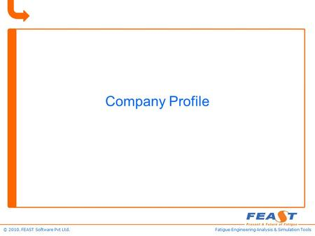 © 2010. FEAST Software Pvt Ltd.Fatigue Engineering Analysis & Simulation Tools Company Profile.