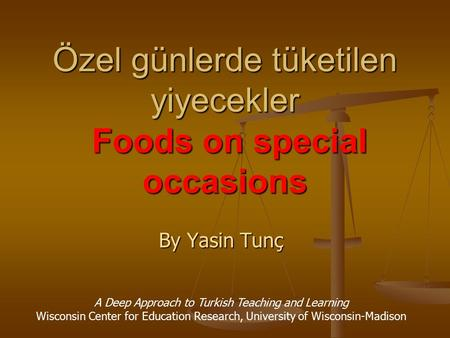 Özel günlerde tüketilen yiyecekler Foods on special occasions By Yasin Tunç A Deep Approach to Turkish Teaching and Learning Wisconsin Center for Education.
