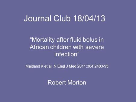 "Journal Club 18/04/13 ""Mortality after fluid bolus in African children with severe infection"" Maitland K et al,N Engl J Med 2011;364:2483-95 Robert Morton."