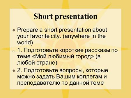Short presentation Prepare a short presentation about your favorite city. (anywhere in the world) o 1. Подготовьте короткие рассказы по теме «Мой любимый.