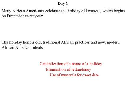 Day 1 Capitalization of a name of a holiday Use of numerals for exact date Elimination of redundancy Many African Americans celebrate the holiday of kwanzaa,
