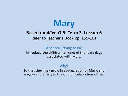 Mary Based on Alive-O 8: Term 2, Lesson 6 Refer to Teacher's Book pp. 155-161 What am I trying to do? Introduce the children to more of the feast days.