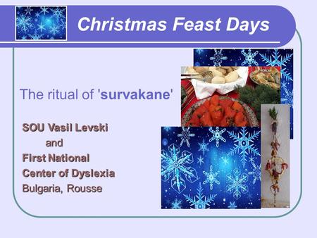 Christmas Feast Days The ritual of 'survakane' SOU Vasil Levski and and First National Center of Dyslexia Bulgaria, Rousse.
