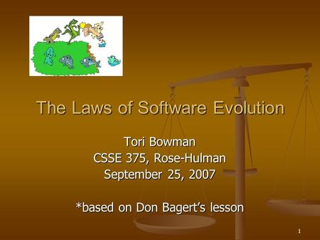 1 The Laws of Software Evolution Tori Bowman CSSE 375, Rose-Hulman September 25, 2007 *based on Don Bagert's lesson.