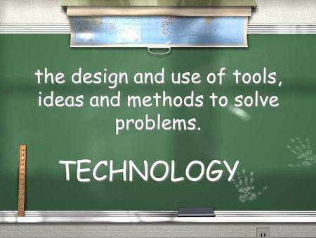 The design and use of tools, ideas and methods to solve problems. TECHNOLOGY.