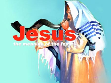 Jesus the meaning of the feasts. The Jewish Feasts 1. Feast of Passover 2. Feast of Unleavened bread 3. Feast of first fruits 4. Feast of week (Pentecost)