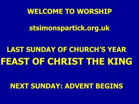 WELCOME TO WORSHIP stsimonspartick.org.uk LAST SUNDAY OF CHURCH'S YEAR FEAST OF CHRIST THE KING NEXT SUNDAY: ADVENT BEGINS.