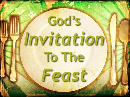 God's Invitation To The Feast. God's Invitation To The Feast Christianity Is A Feast Your view of God? Gen. 3:4-5 – Holding you back? Mat. 25:24 – A hard.