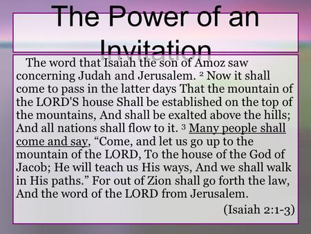 The Power of an Invitation The word that Isaiah the son of Amoz saw concerning Judah and Jerusalem. 2 Now it shall come to pass in the latter days That.