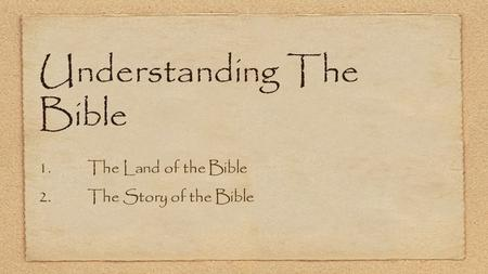 Understanding The Bible 1.The Land of the Bible 2.The Story of the Bible.