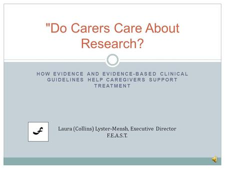 HOW EVIDENCE AND EVIDENCE-BASED CLINICAL GUIDELINES HELP CAREGIVERS SUPPORT TREATMENT Do Carers Care About Research? Laura (Collins) Lyster-Mensh, Executive.