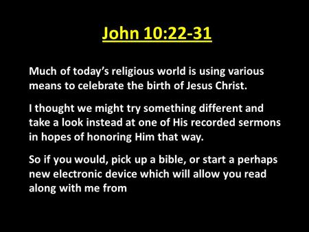 John 10:22-31 Much of today's religious world is using various means to celebrate the birth of Jesus Christ. I thought we might try something different.