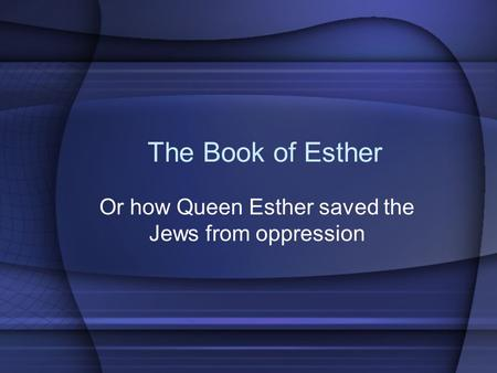 The Book of Esther Or how Queen Esther saved the Jews from oppression.