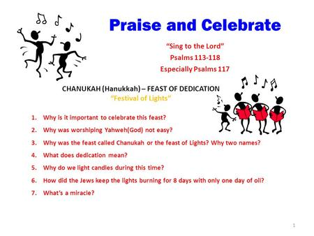 "Praise and Celebrate ""Sing to the Lord"" Psalms 113-118 Especially Psalms 117 CHANUKAH (Hanukkah) – FEAST OF DEDICATION ""Festival of Lights"" 1.Why is it."