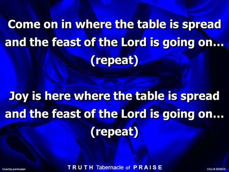 Come on in where the table is spread and the feast of the Lord is going on… (repeat) Joy is here where the table is spread and the feast of the Lord is.