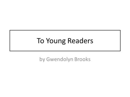 To Young Readers by Gwendolyn Brooks.