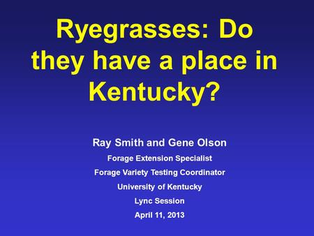 Ryegrasses: Do they have a place in Kentucky? Ray Smith and Gene Olson Forage Extension Specialist Forage Variety Testing Coordinator University of Kentucky.