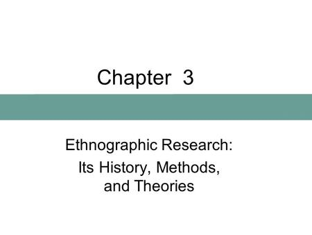 Chapter 3 Ethnographic Research: Its History, Methods, and Theories.