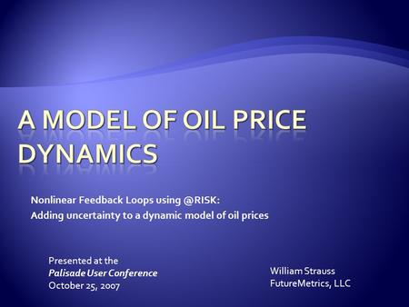 Nonlinear Feedback Loops Adding uncertainty to a dynamic model of oil prices William Strauss FutureMetrics, LLC Presented at the Palisade.