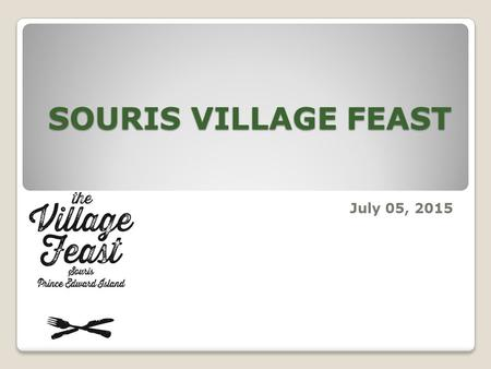 SOURIS VILLAGE FEAST July 05, 2015. Village Feast is a business /community-based volunteer fundraiser which assists children with needs both locally and.