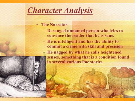 Character Analysis The Narrator –Deranged unnamed person who tries to convince the reader that he is sane. –He is intelligent and has the ability to commit.