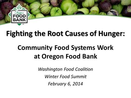 Fighting the Root Causes of Hunger: Washington Food Coalition Winter Food Summit February 6, 2014 Community Food Systems Work at Oregon Food Bank.