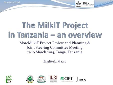 MoreMilkiT Project Review and Planning & Joint Steering Committee Meeting 17-19 March 2014, Tanga, Tanzania Brigitte L. Maass.