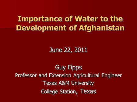 Importance of Water to the Development of Afghanistan June 22, 2011 Guy Fipps Professor and Extension Agricultural Engineer Texas A&M University College.