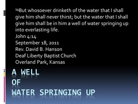 14 But whosoever drinketh of the water that I shall give him shall never thirst; but the water that I shall give him shall be in him a well of water springing.